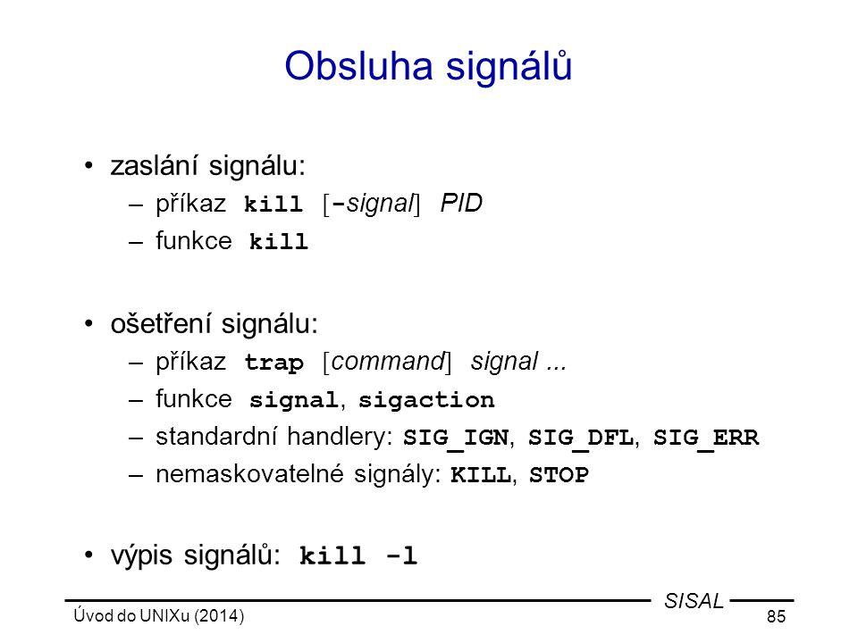 Úvod do UNIXu (2014) 85 SISAL Obsluha signálů zaslání signálu: –příkaz kill [ - signal ] PID –funkce kill ošetření signálu: –příkaz trap [ command ] s