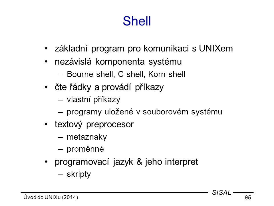 Úvod do UNIXu (2014) 95 SISAL Shell základní program pro komunikaci s UNIXem nezávislá komponenta systému –Bourne shell, C shell, Korn shell čte řádky
