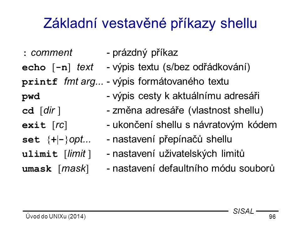Úvod do UNIXu (2014) 96 SISAL Základní vestavěné příkazy shellu : comment- prázdný příkaz echo [ -n ] text- výpis textu (s/bez odřádkování) printf fmt
