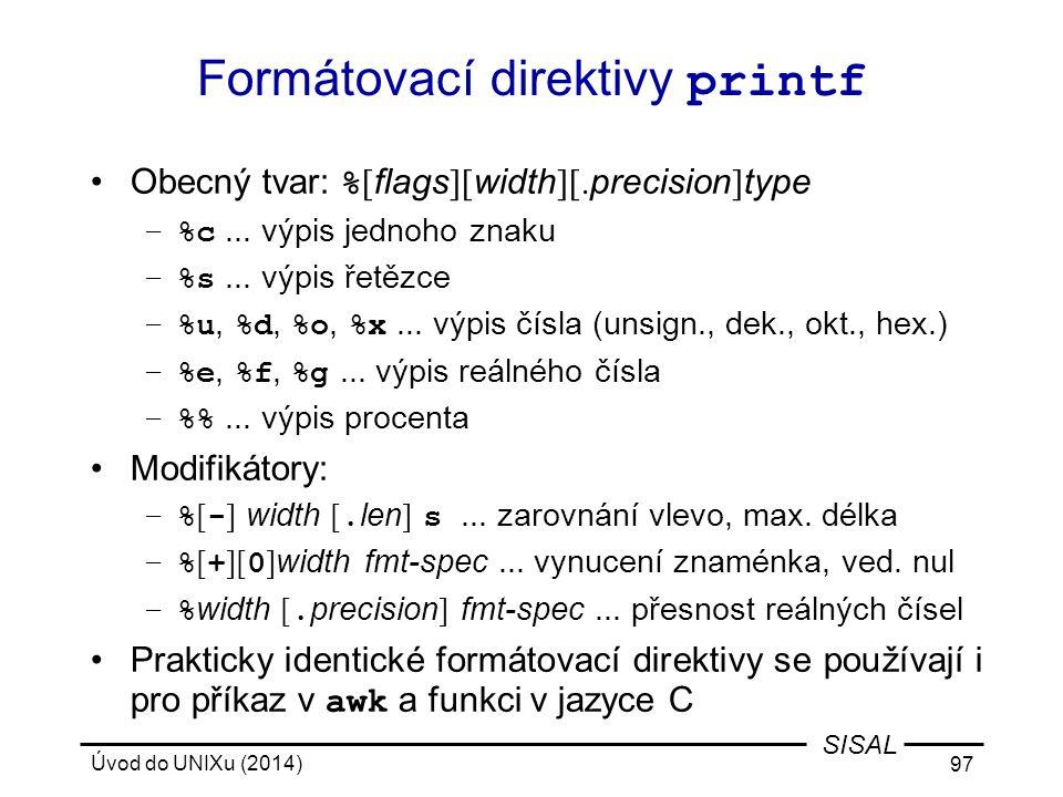 Úvod do UNIXu (2014) 97 SISAL Formátovací direktivy printf Obecný tvar: % [ flags ][ width ][. precision ] type –%c... výpis jednoho znaku –%s... výpi