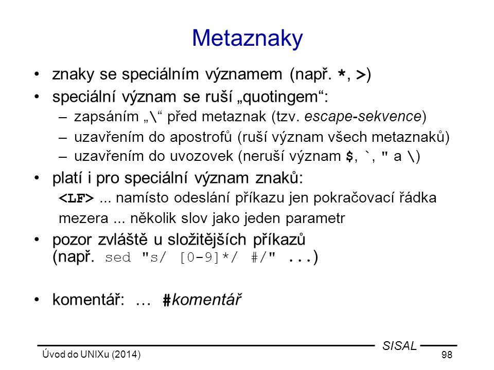 """Úvod do UNIXu (2014) 98 SISAL Metaznaky znaky se speciálním významem (např. *, > ) speciální význam se ruší """"quotingem"""": –zapsáním """" \ """" před metaznak"""