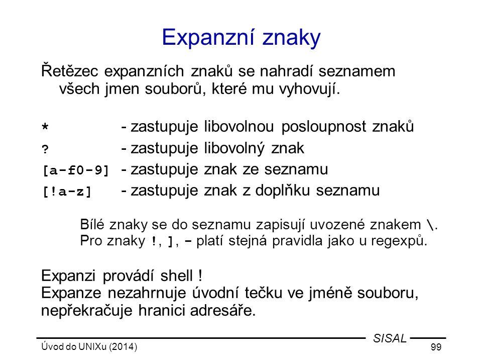 Úvod do UNIXu (2014) 99 SISAL Expanzní znaky Řetězec expanzních znaků se nahradí seznamem všech jmen souborů, které mu vyhovují. * - zastupuje libovol