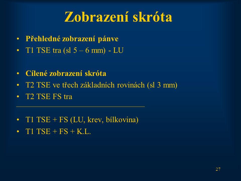 27 Zobrazení skróta Přehledné zobrazení pánve T1 TSE tra (sl 5 – 6 mm) - LU Cílené zobrazení skróta T2 TSE ve třech základních rovinách (sl 3 mm) T2 TSE FS tra T1 TSE + FS (LU, krev, bílkovina) T1 TSE + FS + K.L.