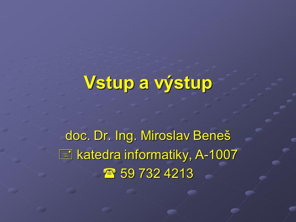 Vstup a výstup doc. Dr. Ing. Miroslav Beneš  katedra informatiky, A-1007  59 732 4213