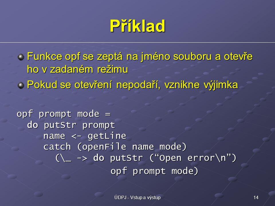 14ÚDPJ - Vstup a výstup Příklad Funkce opf se zeptá na jméno souboru a otevře ho v zadaném režimu Pokud se otevření nepodaří, vznikne výjimka opf prompt mode = do putStr prompt name do putStr ( Open error\n ) opf prompt mode) opf prompt mode)