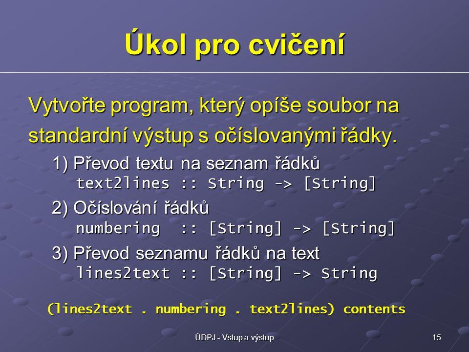 15ÚDPJ - Vstup a výstup Úkol pro cvičení Vytvořte program, který opíše soubor na standardní výstup s očíslovanými řádky.