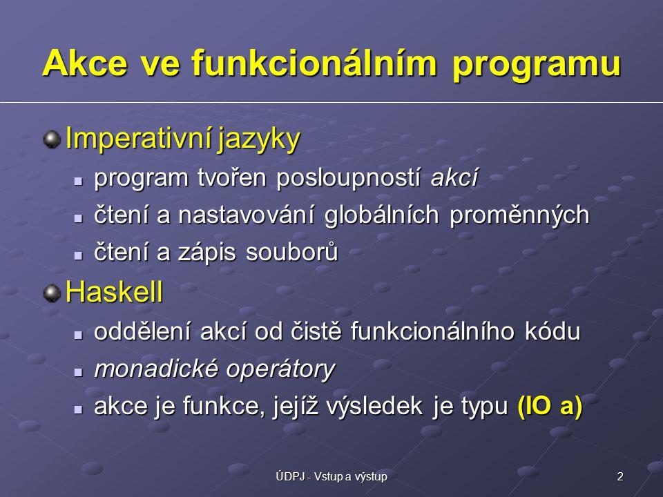 2ÚDPJ - Vstup a výstup Akce ve funkcionálním programu Imperativní jazyky program tvořen posloupností akcí program tvořen posloupností akcí čtení a nastavování globálních proměnných čtení a nastavování globálních proměnných čtení a zápis souborů čtení a zápis souborůHaskell oddělení akcí od čistě funkcionálního kódu oddělení akcí od čistě funkcionálního kódu monadické operátory monadické operátory akce je funkce, jejíž výsledek je typu (IO a) akce je funkce, jejíž výsledek je typu (IO a)