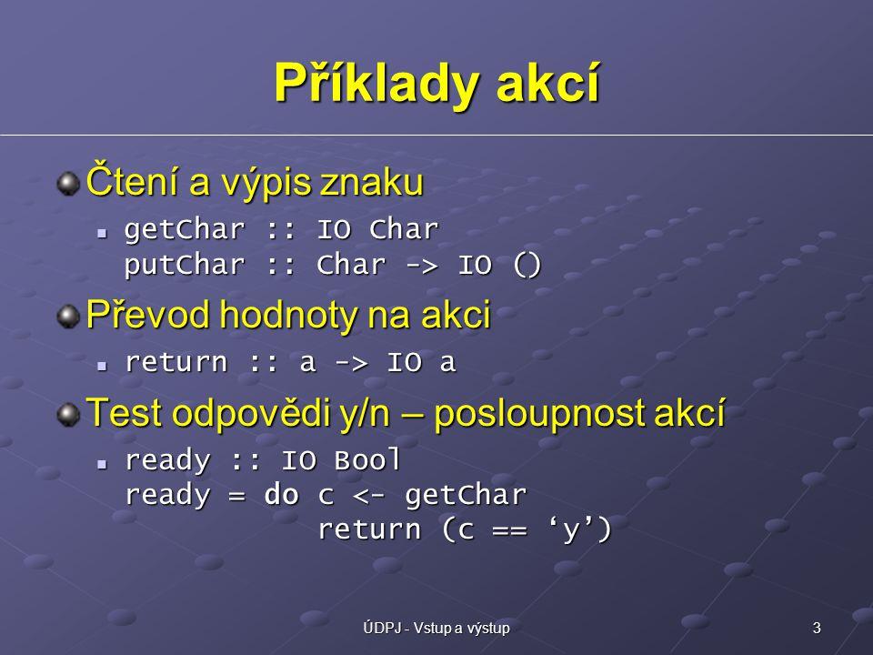 3ÚDPJ - Vstup a výstup Příklady akcí Čtení a výpis znaku getChar :: IO Char putChar :: Char -> IO () getChar :: IO Char putChar :: Char -> IO () Převod hodnoty na akci return :: a -> IO a return :: a -> IO a Test odpovědi y/n – posloupnost akcí ready :: IO Bool ready = do c <- getChar return (c == 'y') ready :: IO Bool ready = do c <- getChar return (c == 'y')