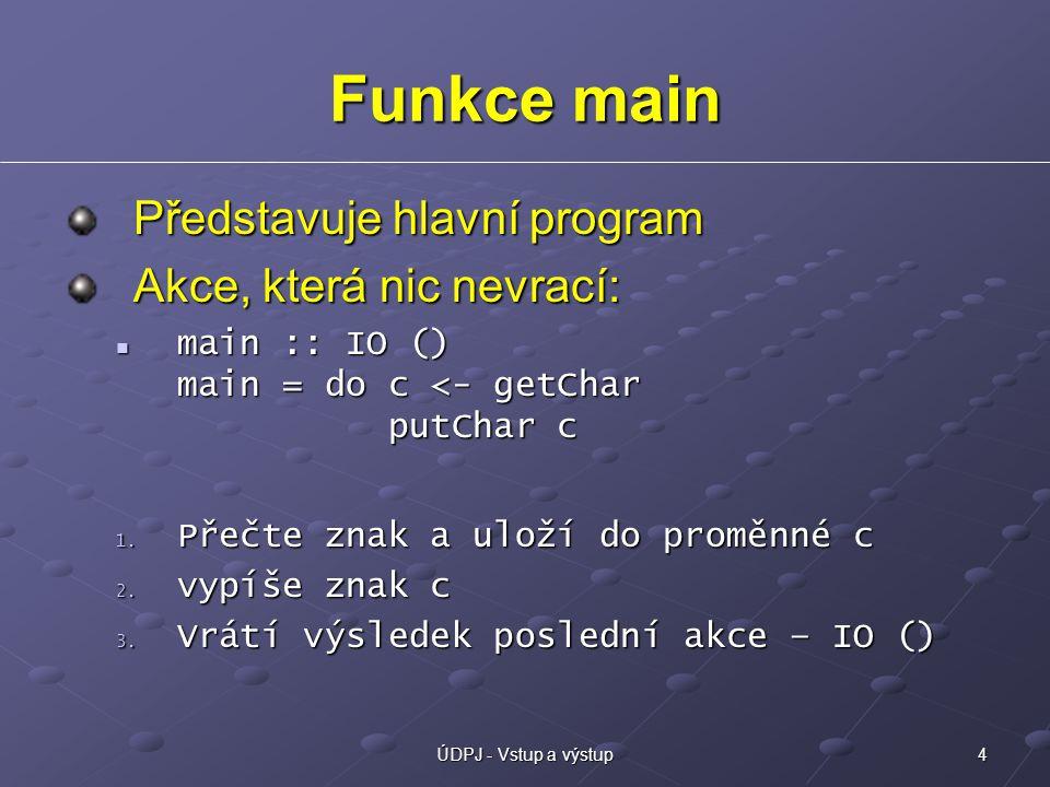 4ÚDPJ - Vstup a výstup Funkce main Představuje hlavní program Akce, která nic nevrací: main :: IO () main = do c <- getChar putChar c main :: IO () main = do c <- getChar putChar c 1.