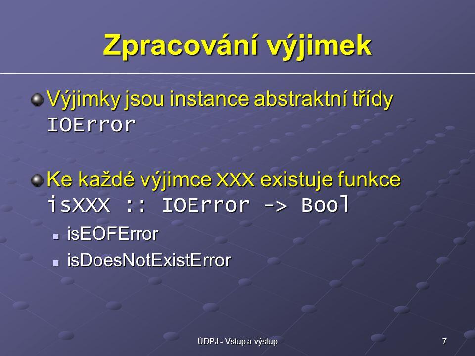 7ÚDPJ - Vstup a výstup Zpracování výjimek Výjimky jsou instance abstraktní třídy IOError Ke každé výjimce XXX existuje funkce isXXX :: IOError -> Bool isEOFError isEOFError isDoesNotExistError isDoesNotExistError