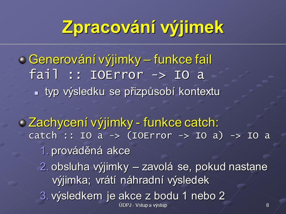 8ÚDPJ - Vstup a výstup Zpracování výjimek Generování výjimky – funkce fail fail :: IOError -> IO a typ výsledku se přizpůsobí kontextu typ výsledku se přizpůsobí kontextu Zachycení výjimky - funkce catch: catch :: IO a -> (IOError -> IO a) -> IO a 1.prováděná akce 2.obsluha výjimky – zavolá se, pokud nastane výjimka; vrátí náhradní výsledek 3.výsledkem je akce z bodu 1 nebo 2