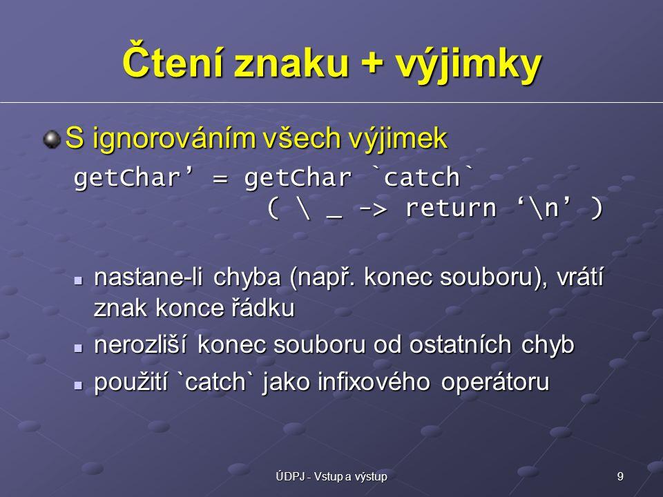 9ÚDPJ - Vstup a výstup Čtení znaku + výjimky S ignorováním všech výjimek getChar' = getChar `catch` ( \ _ -> return '\n' ) nastane-li chyba (např.