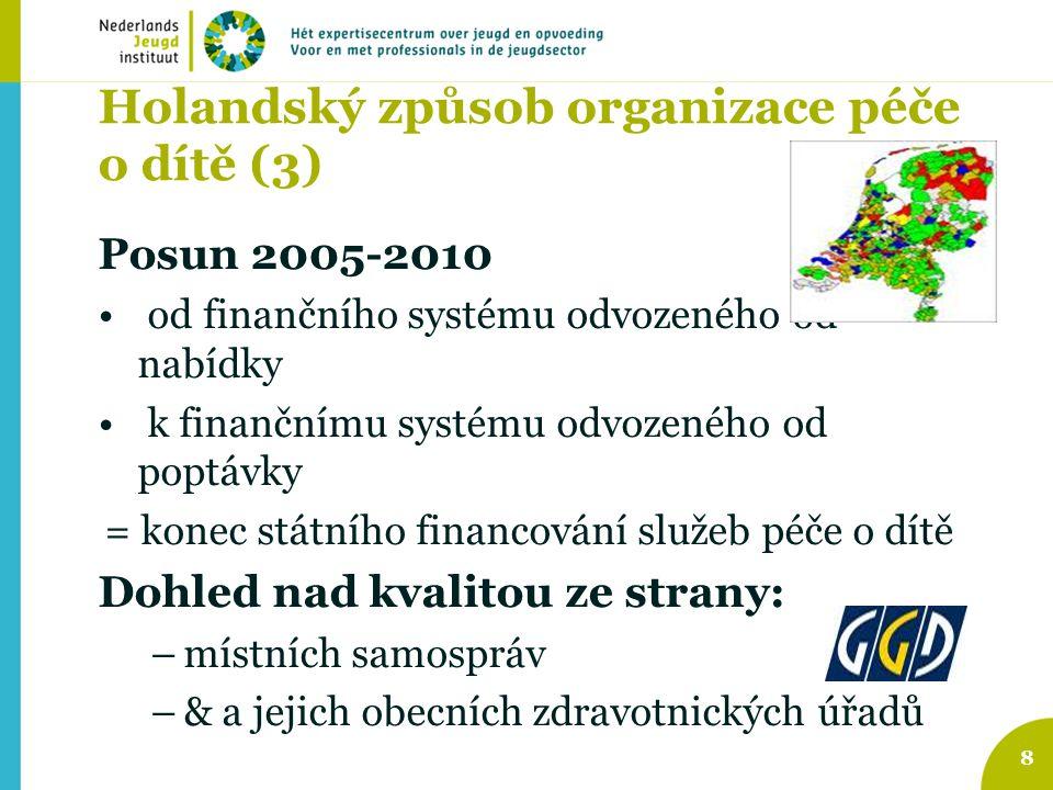 Holandský způsob organizace péče o dítě (3) Posun 2005-2010 od finančního systému odvozeného od nabídky k finančnímu systému odvozeného od poptávky = konec státního financování služeb péče o dítě Dohled nad kvalitou ze strany: –místních samospráv –& a jejich obecních zdravotnických úřadů 8
