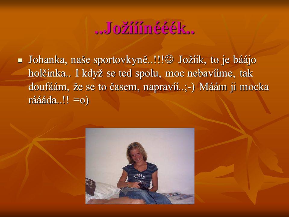 ..Jožííínééék.. Johanka, naše sportovkyně..!!! Jožíík, to je báájo holčinka.. I když se ted spolu, moc nebavííme, tak doufáám, že se to časem, napraví