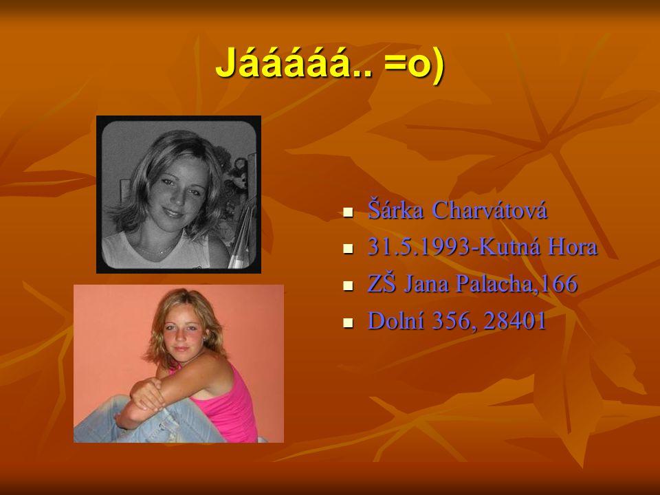 Jááááá.. =o) Šárka Charvátová 31.5.1993-Kutná Hora ZŠ Jana Palacha,166 Dolní 356, 28401