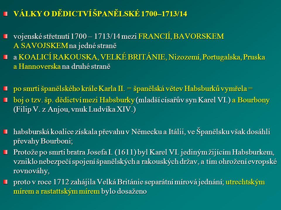 VÁLKY O DĚDICTVÍ ŠPANĚLSKÉ 1700–1713/14 vojenské střetnutí 1700 – 1713/14 mezi FRANCIÍ, BAVORSKEM A SAVOJSKEM na jedné straně a KOALICÍ RAKOUSKA, VELK