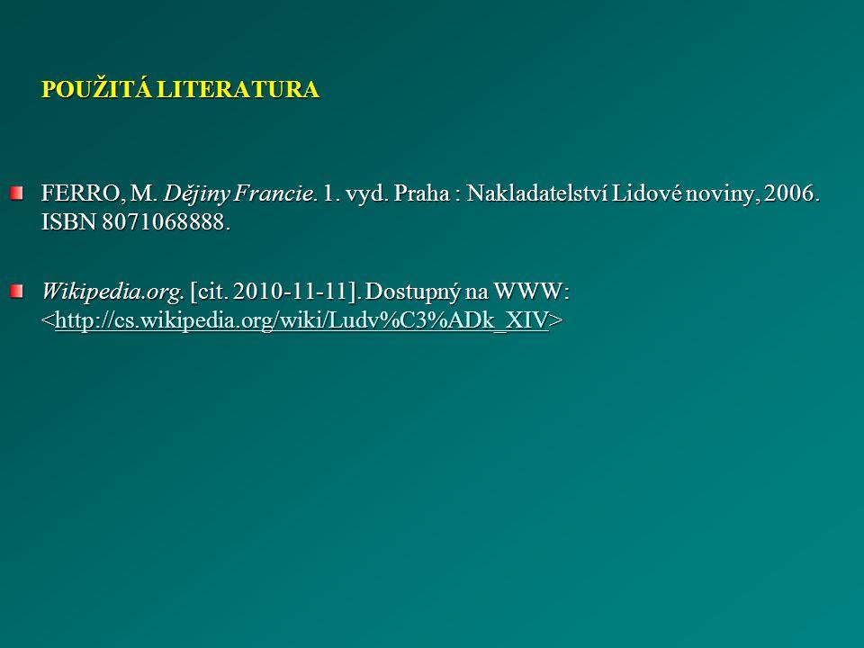 POUŽITÁ LITERATURA FERRO, M. Dějiny Francie. 1. vyd. Praha : Nakladatelství Lidové noviny, 2006. ISBN 8071068888. Wikipedia.org. [cit. 2010-11-11]. Do