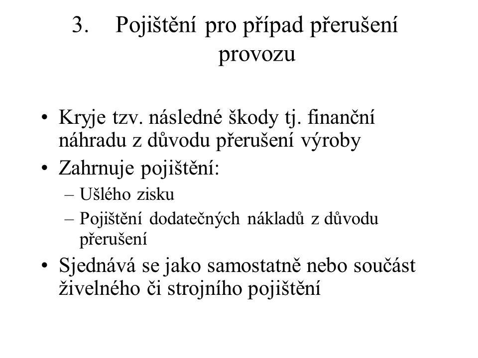 3.Pojištění pro případ přerušení provozu Kryje tzv. následné škody tj. finanční náhradu z důvodu přerušení výroby Zahrnuje pojištění: –Ušlého zisku –P