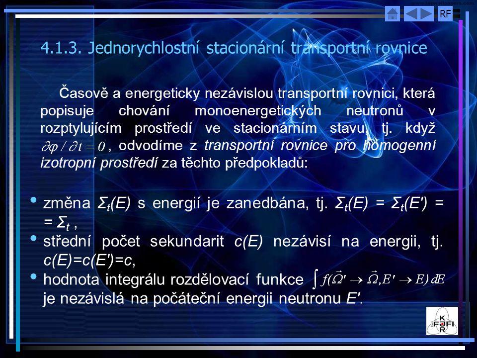 RF 4.1.3.Jednorychlostní stacionární transportní rovnice Časově a energeticky nezávislou transportní rovnici, která popisuje chování monoenergetických neutronů v rozptylujícím prostředí ve stacionárním stavu, tj.