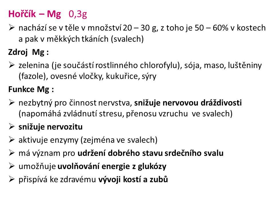 Hořčík – Mg 0,3g  nachází se v těle v množství 20 – 30 g, z toho je 50 – 60% v kostech a pak v měkkých tkáních (svalech) Zdroj Mg :  zelenina (je so
