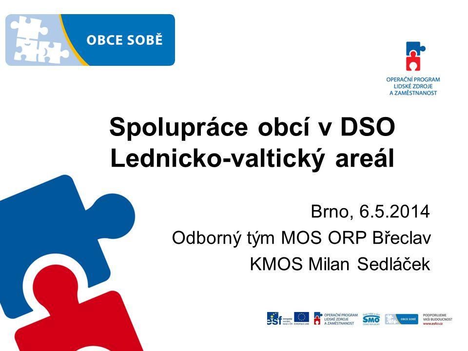 Spolupráce obcí v DSO Lednicko-valtický areál Brno, 6.5.2014 Odborný tým MOS ORP Břeclav KMOS Milan Sedláček