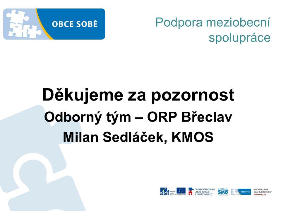 Děkujeme za pozornost Odborný tým – ORP Břeclav Milan Sedláček, KMOS Podpora meziobecní spolupráce