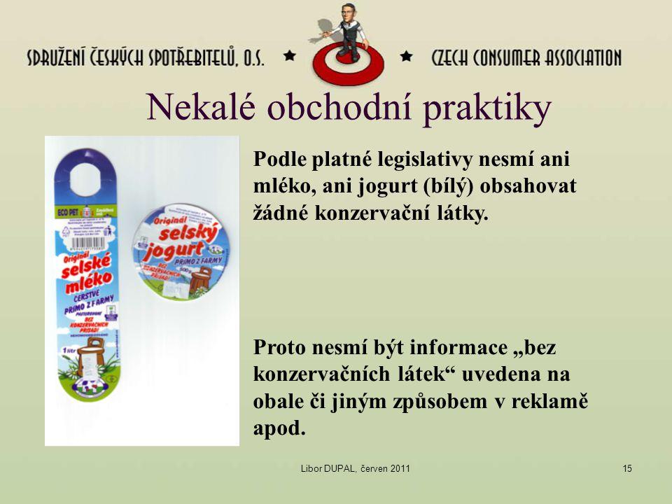 Libor DUPAL, červen 201115 Nekalé obchodní praktiky Podle platné legislativy nesmí ani mléko, ani jogurt (bílý) obsahovat žádné konzervační látky. Pro
