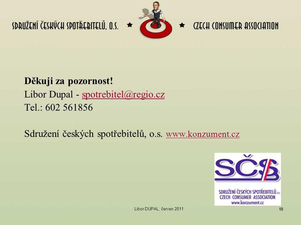 18 Děkuji za pozornost! Libor Dupal - spotrebitel@regio.czspotrebitel@regio.cz Tel.: 602 561856 Sdružení českých spotřebitelů, o.s. www.konzument.cz w