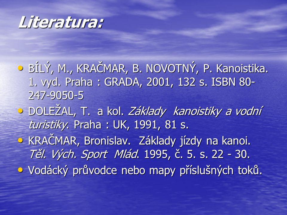 Literatura: BÍLÝ, M., KRAČMAR, B. NOVOTNÝ, P. Kanoistika. 1. vyd. Praha : GRADA, 2001, 132 s. ISBN 80- 247-9050-5 BÍLÝ, M., KRAČMAR, B. NOVOTNÝ, P. Ka