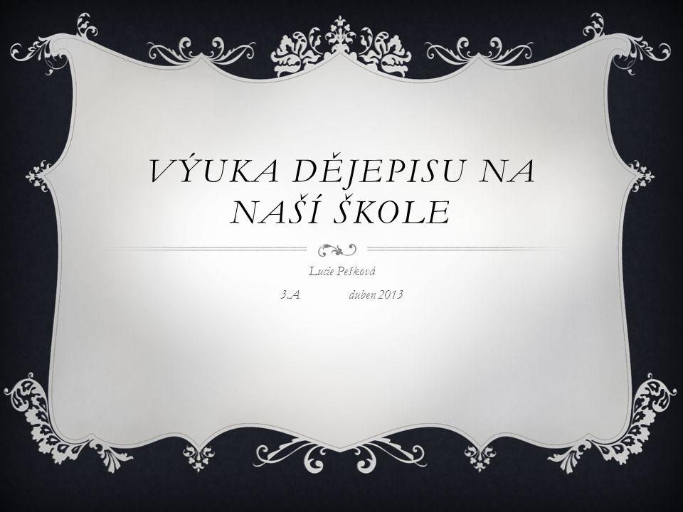 VÝUKA DĚJEPISU NA NAŠÍ ŠKOLE Lucie Pešková 3.Aduben 2013