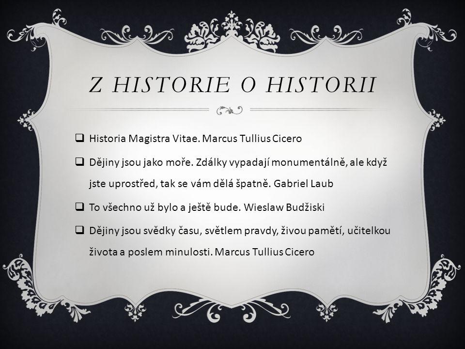 Z HISTORIE O HISTORII  Historia Magistra Vitae. Marcus Tullius Cicero  Dějiny jsou jako moře. Zdálky vypadají monumentálně, ale když jste uprostřed,