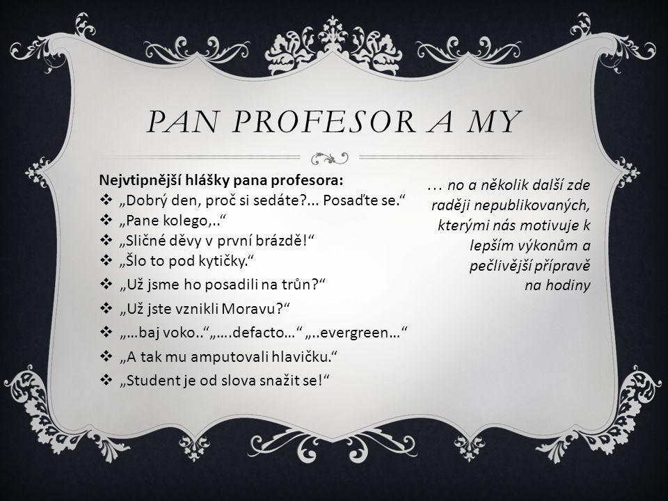 """PAN PROFESOR A MY Nejvtipnější hlášky pana profesora:  """"Dobrý den, proč si sedáte?... Posaďte se.""""  """"Pane kolego,..""""  """"Sličné děvy v první brázdě!"""""""