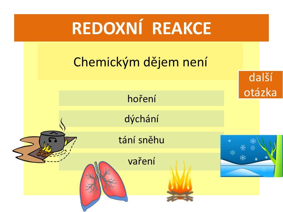 REDOXNÍ REAKCE Chemickým dějem není hoření dýchání tání sněhu vaření další otázka