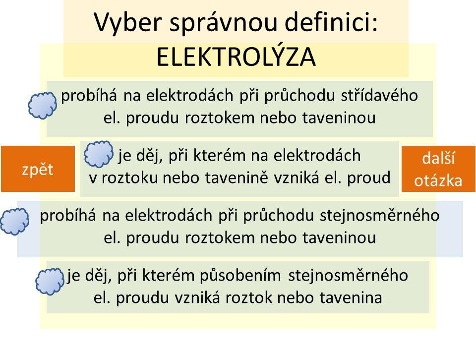 Vyber správnou definici: ELEKTROLÝZA probíhá na elektrodách při průchodu střídavého el.