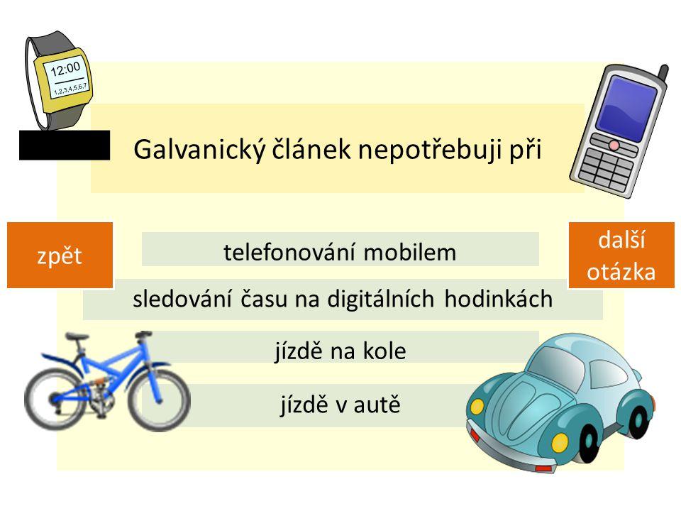 Galvanický článek nepotřebuji při telefonování mobilem sledování času na digitálních hodinkách jízdě na kole jízdě v autě zpět další otázka