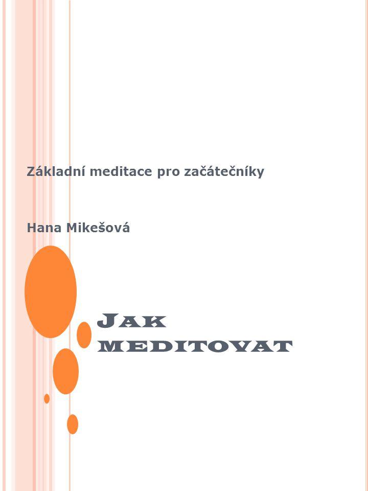 J AK MEDITOVAT Základní meditace pro začátečníky Hana Mikešová