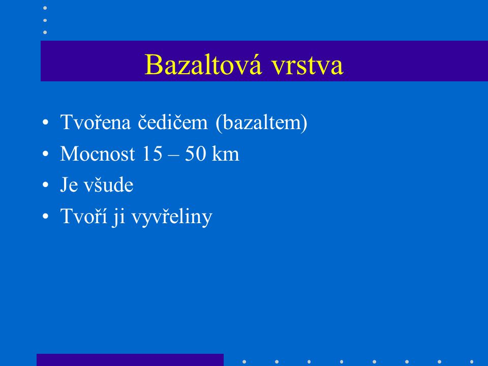 Bazaltová vrstva Tvořena čedičem (bazaltem) Mocnost 15 – 50 km Je všude Tvoří ji vyvřeliny