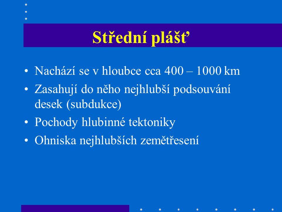 Střední plášť Nachází se v hloubce cca 400 – 1000 km Zasahují do něho nejhlubší podsouvání desek (subdukce) Pochody hlubinné tektoniky Ohniska nejhlubších zemětřesení