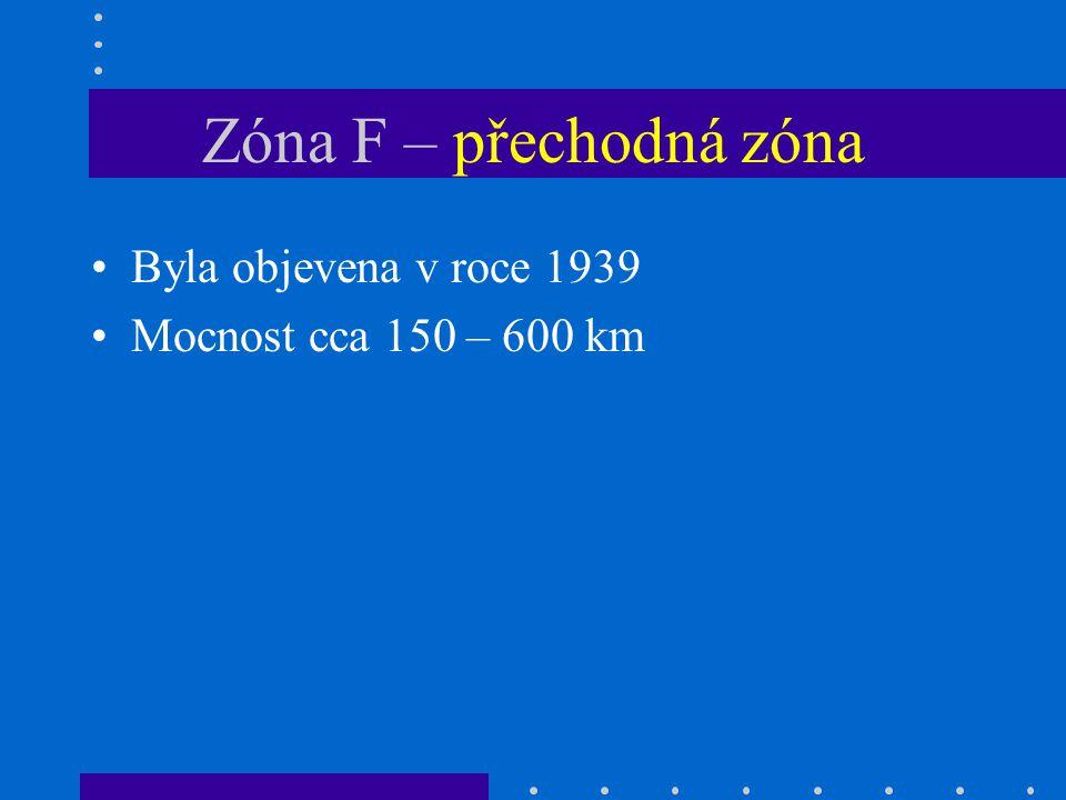 Zóna F – přechodná zóna Byla objevena v roce 1939 Mocnost cca 150 – 600 km
