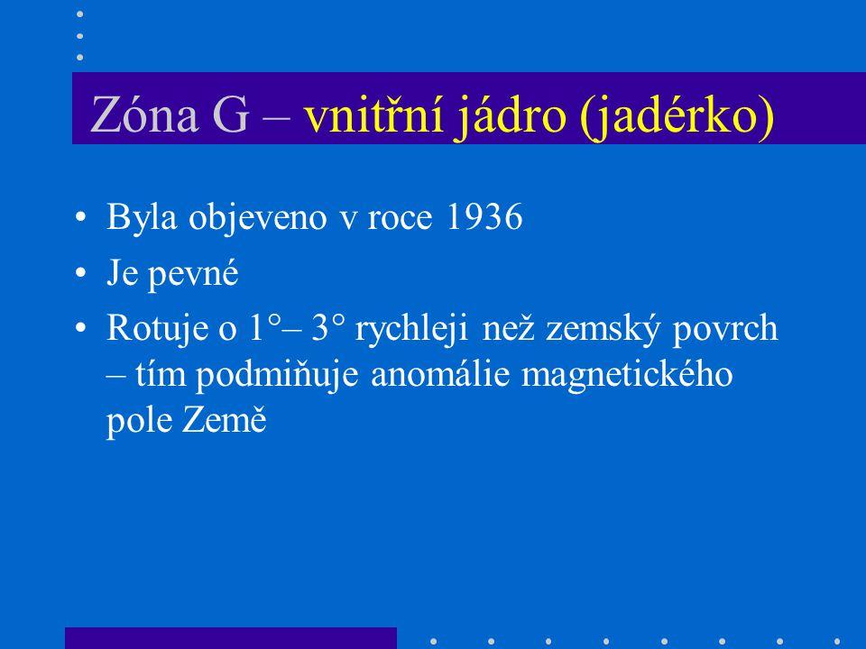 Zóna G – vnitřní jádro (jadérko) Byla objeveno v roce 1936 Je pevné Rotuje o 1°– 3° rychleji než zemský povrch – tím podmiňuje anomálie magnetického pole Země