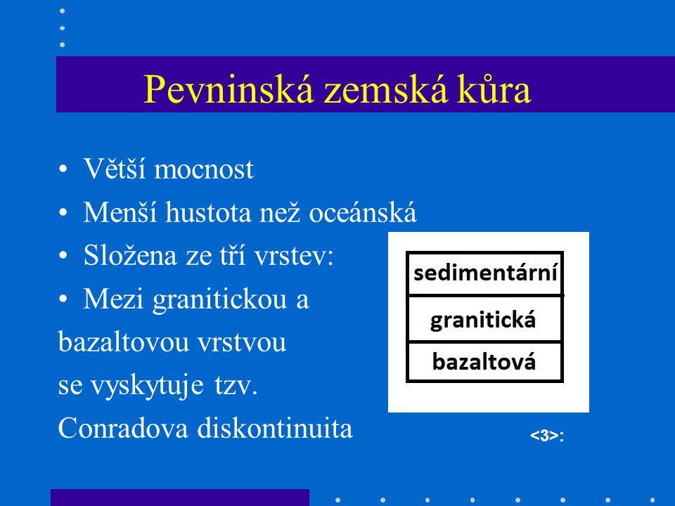 Pevninská zemská kůra Větší mocnost Menší hustota než oceánská Složena ze tří vrstev: Mezi granitickou a bazaltovou vrstvou se vyskytuje tzv.
