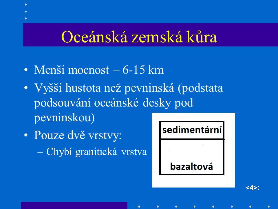 Oceánská zemská kůra Menší mocnost – 6-15 km Vyšší hustota než pevninská (podstata podsouvání oceánské desky pod pevninskou) Pouze dvě vrstvy: –Chybí granitická vrstva :