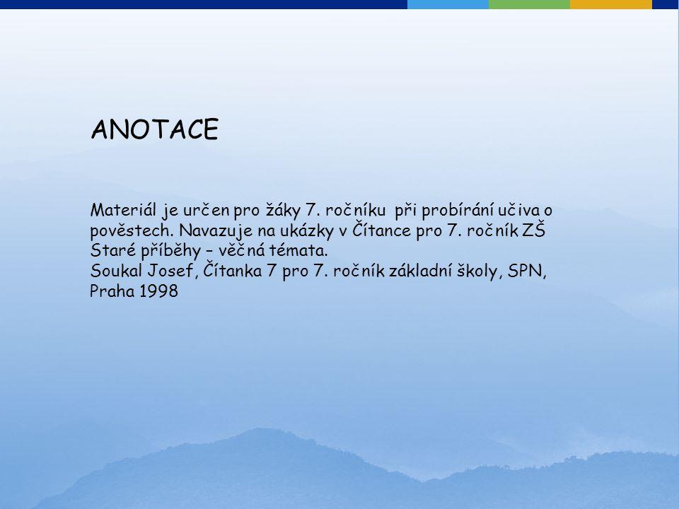 ANOTACE Materiál je určen pro žáky 7. ročníku při probírání učiva o pověstech. Navazuje na ukázky v Čítance pro 7. ročník ZŠ Staré příběhy – věčná tém