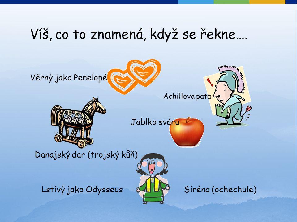 Věrný jako Penelopé Achillova pata Danajský dar (trojský kůň) Jablko sváru Siréna (ochechule) Víš, co to znamená, když se řekne…. Lstivý jako Odysseus
