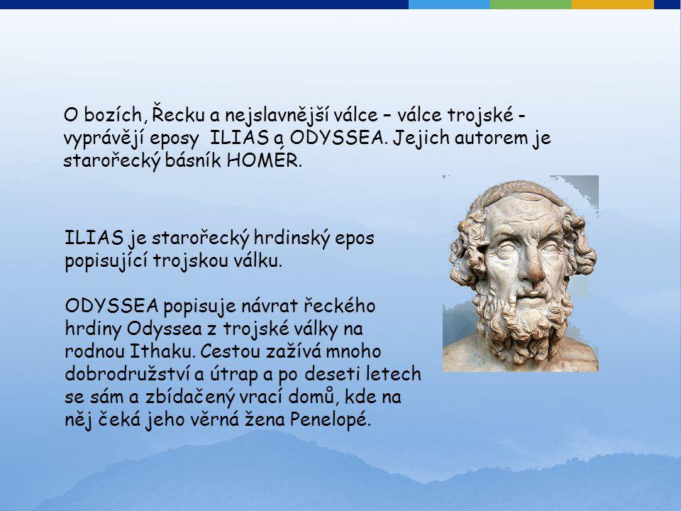 O bozích, Řecku a nejslavnější válce – válce trojské - vyprávějí eposy ILIAS a ODYSSEA. Jejich autorem je starořecký básník HOMÉR. ILIAS je starořecký