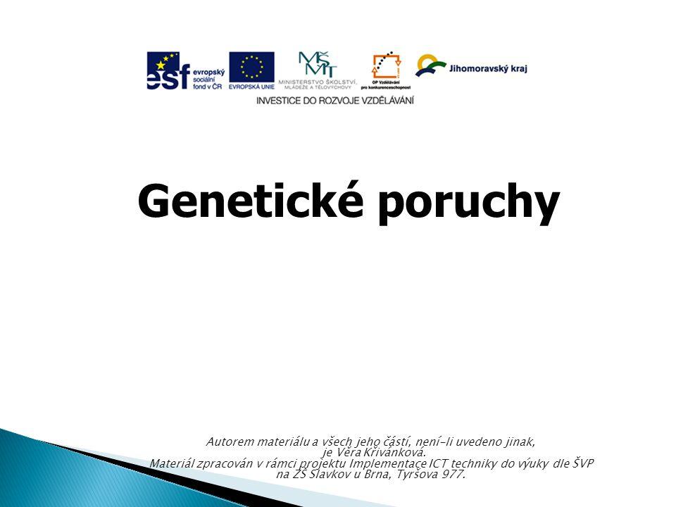 Genetické poruchy Autorem materiálu a všech jeho částí, není-li uvedeno jinak, je Věra Křivánková. Materiál zpracován v rámci projektu Implementace IC