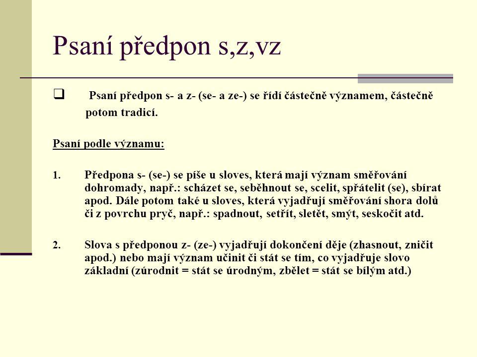 Psaní předpon s,z,vz  P P saní předpon s- a z- (se- a ze-) se řídí částečně významem, částečně potom tradicí. Psaní podle významu: 1. Předpona s- (s