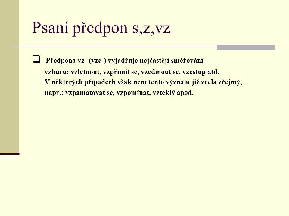 Psaní předpon s,z,vz  P P ředpona vz- (vze-) vyjadřuje nejčastěji směřování vzhůru: vzlétnout, vzpřímit se, vzedmout se, vzestup atd. V některých př
