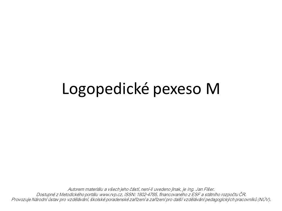 Logopedické pexeso M Autorem materiálu a všech jeho částí, není-li uvedeno jinak, je Ing. Jan Fišer. Dostupné z Metodického portálu www.rvp.cz, ISSN: