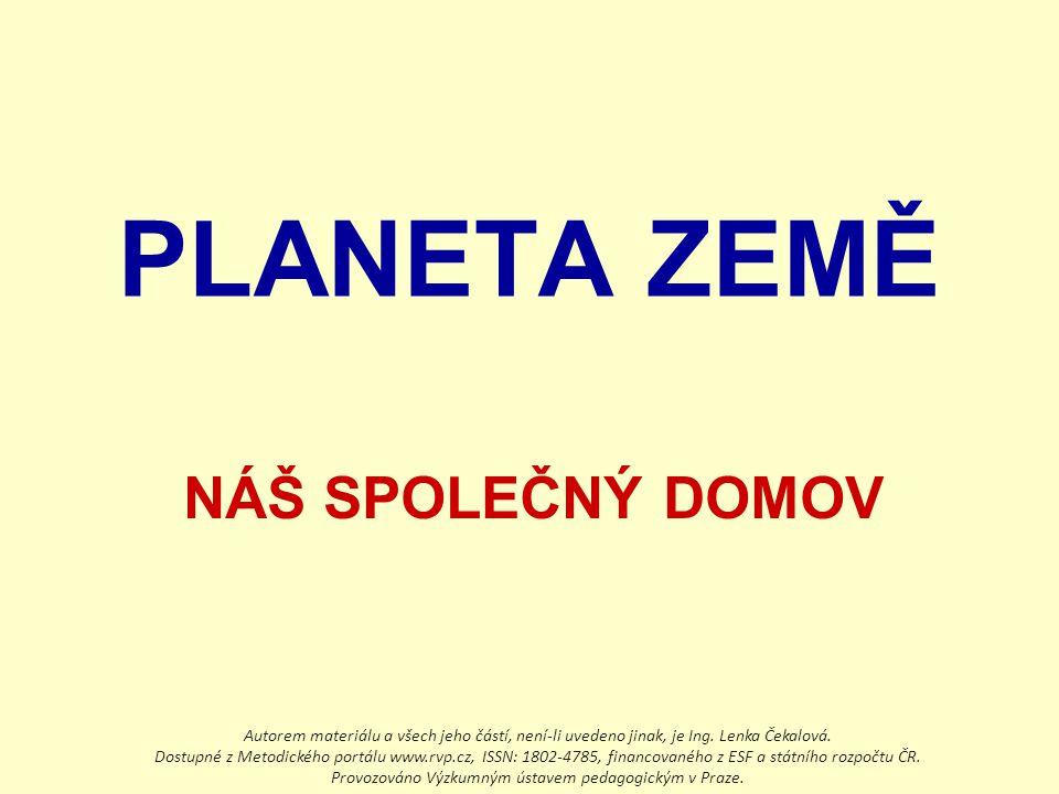 PLANETA ZEMĚ NÁŠ SPOLEČNÝ DOMOV Autorem materiálu a všech jeho částí, není-li uvedeno jinak, je Ing. Lenka Čekalová. Dostupné z Metodického portálu ww